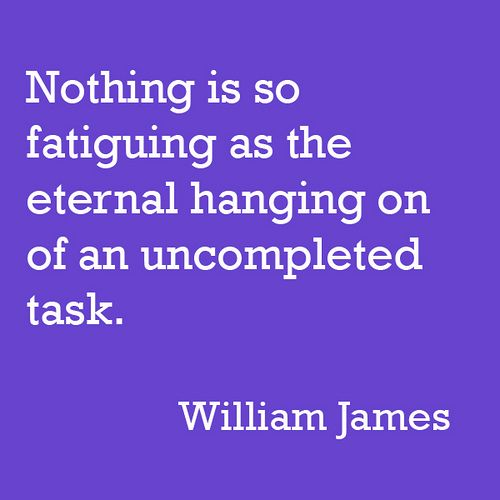 Nothing is so fatiguing as the eternal hanging on of an uncompleted task ~ William James