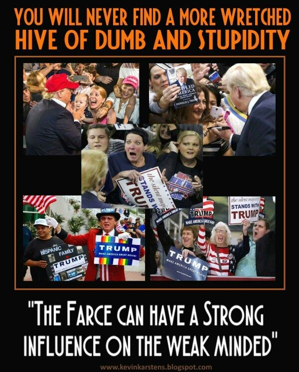 """Trump & his supporters: You will never find a more wretched hive of dumb & stupidity. """"The Farce can have a strong influence on the weak minded."""""""