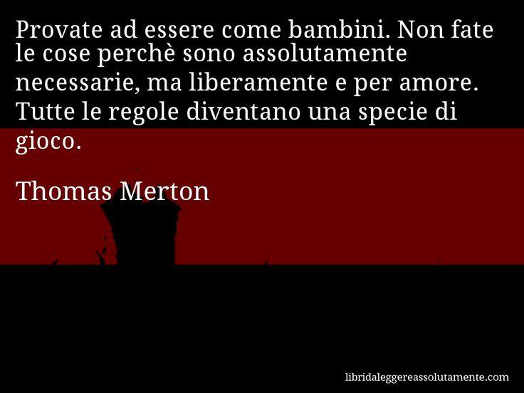 Aforisma di Thomas Merton , Provate ad essere come bambini. Non fate le cose perchè sono assolutamente necessarie, ma liberamente e per amore. Tutte le regole diventano una specie di gioco.