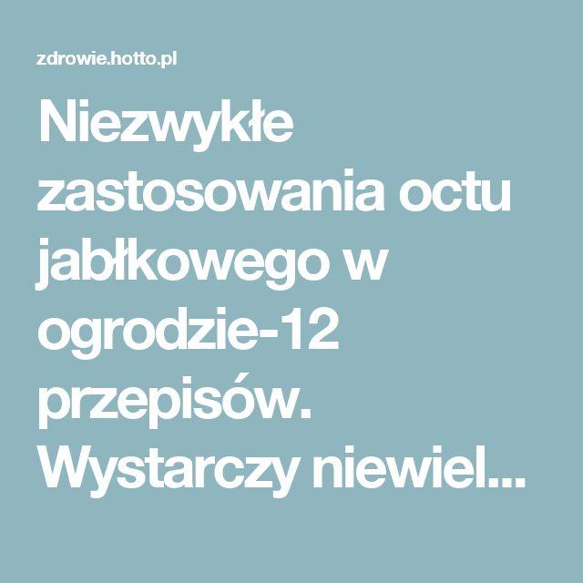 Niezwykłe zastosowania octu jabłkowego w ogrodzie-12 przepisów. Wystarczy niewielka ilość – zdrowie.hotto.pl, domowe sposoby popularne w Internecie
