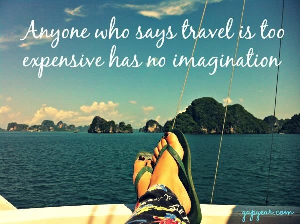 Anyone who says travel is too expensive has no imagination.