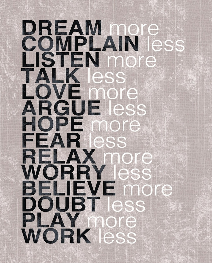 Dream more. Complain less. Listen more. Talk less. Love ...