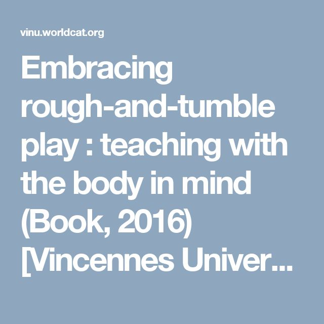 Embracing rough-and-tumble play : teaching with the body in mind (Book, 2016) [Vincennes University]