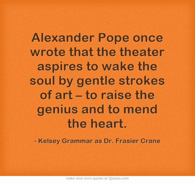 Alexander Pope once wrote that the theater aspires to wake the - know then thyself presume not god to scan
