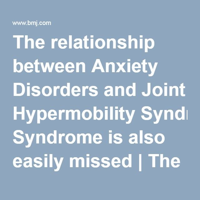 The relationship between Anxiety Disorders and Joint Hypermobility Syndrome is also easily missed   The BMJ