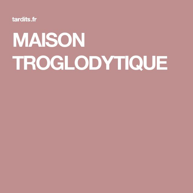 MAISON TROGLODYTIQUE