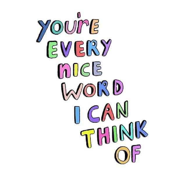 You're every nice word I can think of. Give complements to the people that are important to you. #quotes
