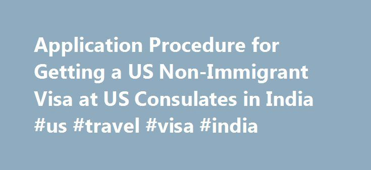 Application Procedure for Getting a US Non-Immigrant Visa at US Consulates in India #us #travel #visa #india http://michigan.remmont.com/application-procedure-for-getting-a-us-non-immigrant-visa-at-us-consulates-in-india-us-travel-visa-india/  # Application Procedure for Getting a US Non-Immigrant Visa in India All visa applicants (except the ones mentioned in steps 5 and 6 below), must make appointments for a visa interview and fingerprint collection. Please follow this procedure for…