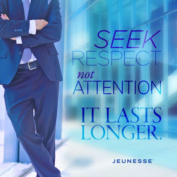 Seek respect not attention, it lasts longer.
