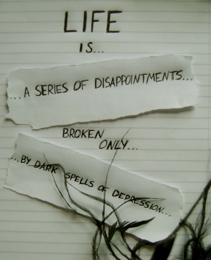 Life is... A series of disappointments... Broken only... By dark spells of depression...