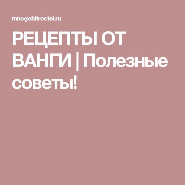РЕЦЕПТЫ ОТ ВАНГИ | Полезные советы!