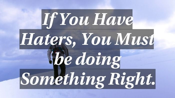 If You Have Haters You Must Be Doing Something Right