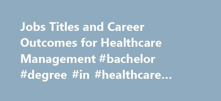 Jobs Titles and Career Outcomes for Healthcare Management #bachelor #degree #in #healthcare #administration http://san-antonio.remmont.com/jobs-titles-and-career-outcomes-for-healthcare-management-bachelor-degree-in-healthcare-administration/  # BS Health Care Management Specialization Bachelor of Science in Business People who choose an online health care management degree include technicians or professionals in health care or related fields who want to advance to supervisory or management…