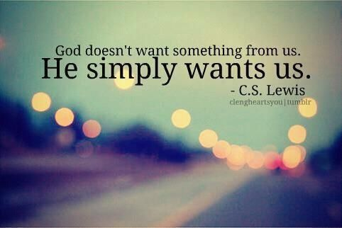 God doesn't want something from us. He simply wants us. ~ C S Lewis
