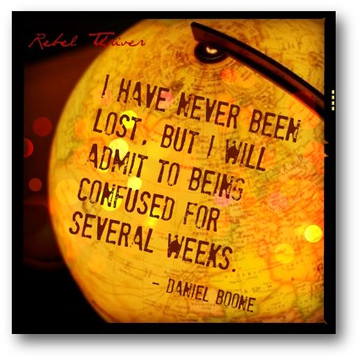 I have never been lost, but I will admit to being confused for several weeks. ~ Daniel Boone