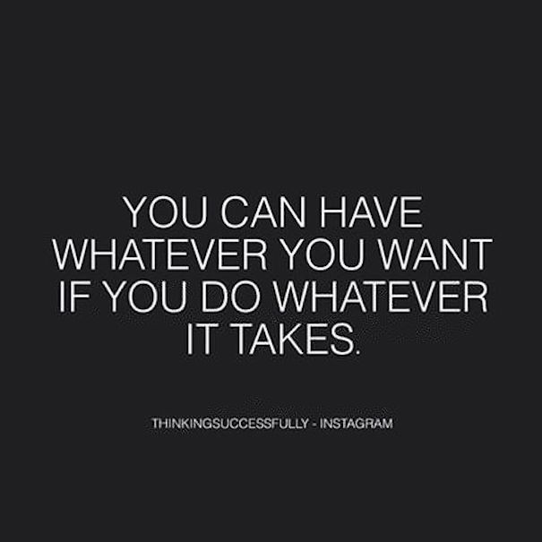 Do I Have What It Takes You Can Have Whatever You Want If You Do Whatever It Takes Inspirational Quotes Life Quotes Quotes