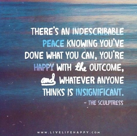 There's an indescribable peace knowing you've done what you can, you're happy with the outcome, and whatever anyone thinks is insignificant. - The Sculptress