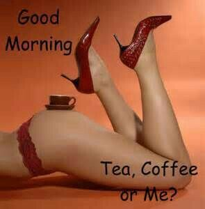 Good Morning Handsome!!! Would you like some tea  coffee, or me?!? ;)
