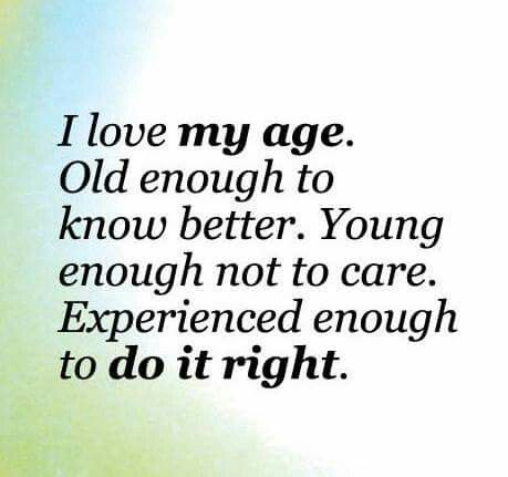 I love my age. Old enough to know better. Young enough not to care. Experienced enough to it right.