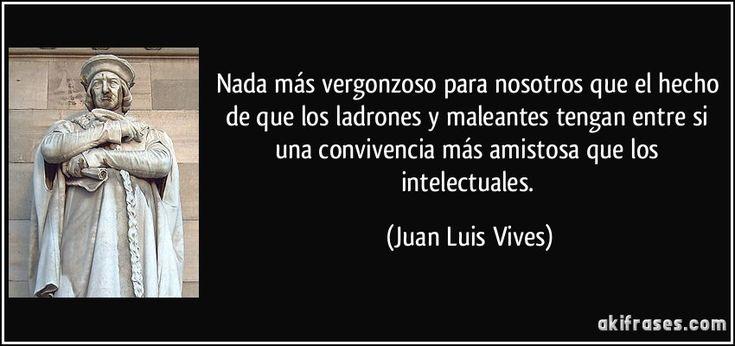 Nada más vergonzoso para nosotros que el hecho de que los ladrones y maleantes tengan entre si una convivencia más amistosa que los intelectuales. (Juan Luis Vives)