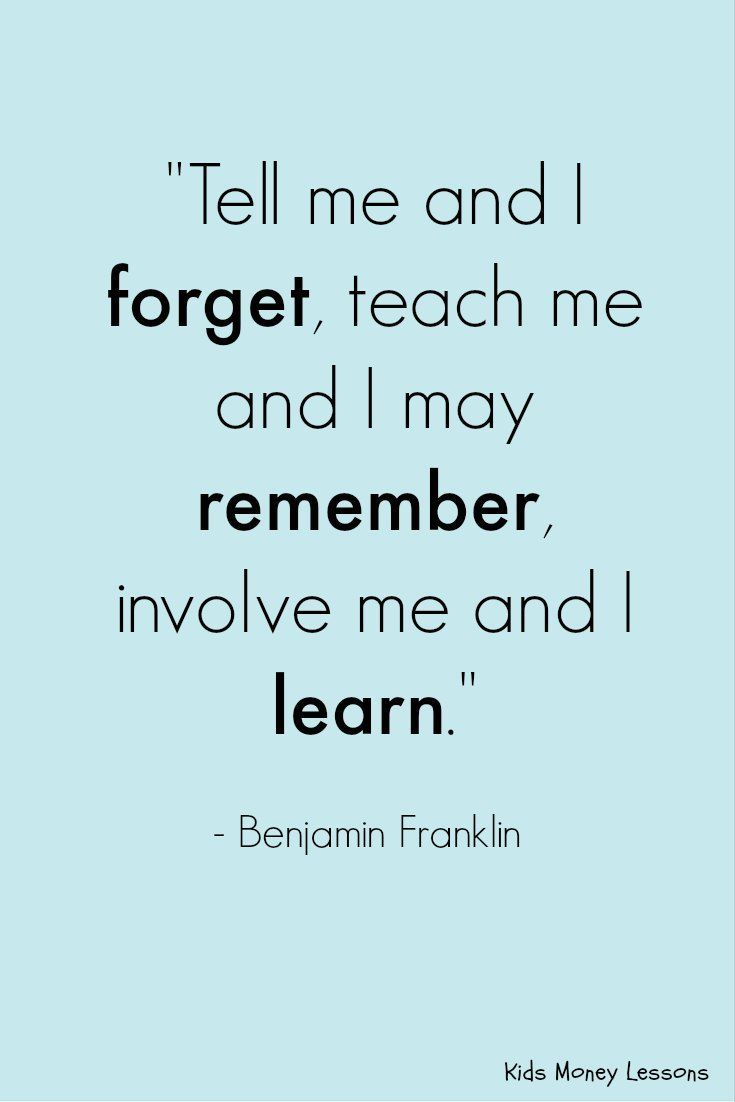 "Good advice for teachers and parents: ""Tell me and I forget, teach me and I may remember, involve me and I learn."" - Benjamin Franklin"