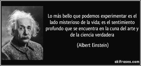 Lo más bello que podemos experimentar es el lado misterioso de la vida; es el sentimiento profundo que se encuentra en la cuna del arte y de la ciencia verdadera (Albert Einstein)