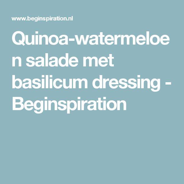Quinoa-watermeloen salade met basilicum dressing - Beginspiration