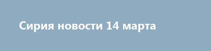 Сирия новости 14 марта http://rusdozor.ru/2017/03/14/siriya-novosti-14-marta/  7:00   Сирия новости 14 марта 7.00Федеральное агентство новостей / Кирилл Оттер Сирия, 14марта. ВКС РФ помогают САА у города Дейр Хафир, в Идлиб готовятся уйти боевики из Аль-Ваера, сообщает собственный военный источник Федерального агентства новостей (ФАН) в Сирии ...