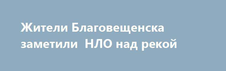 Жители Благовещенска заметили  НЛО над рекой https://apral.ru/2017/07/22/zhiteli-blagoveshhenska-zametili-nlo-nad-rekoj.html  В Благовещенске жители заметили, как в небе над рекой завис таинственный объект. В YouTube попало видео с пролетающим НЛО над рекой. Человек, который снял все на мобильный телефон, рассказывает, что на улице тогда было 2:30 ночи, он увидел какое-то непонятное свечение в небе. Объясняет, что это не звезда, так как свет звезд теряется, и не [...]The post Жители…