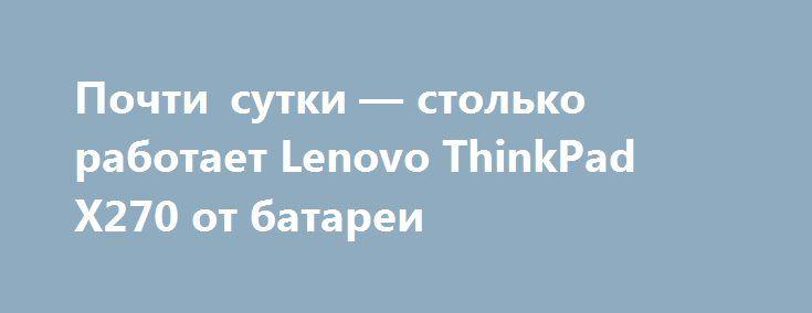 Почти сутки — столько работает Lenovo ThinkPad X270 от батареи http://ilenta.com/news/pc-notebook/news_14352.html  В первом квартале следующего года компания Lenovo начнет продажи ноутбука ThinkPad X270. ***