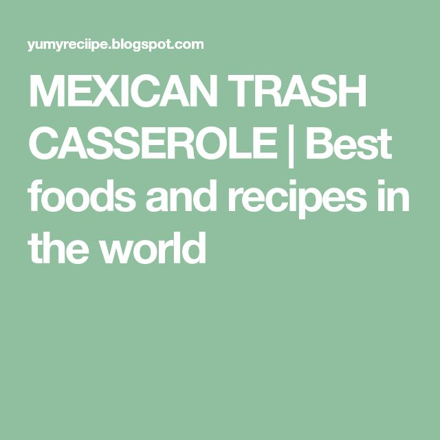 MEXICAN TRASH CASSEROLE   Best foods and recipes in the world