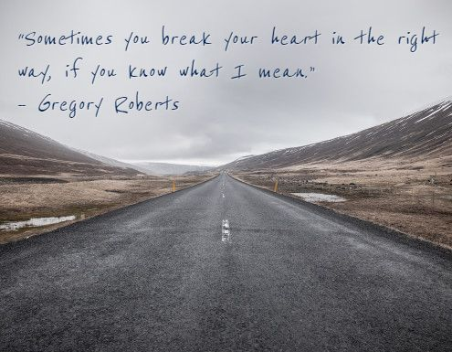 """Sometimes you break your heart in the right way, if you know what I mean."" – Gregory Roberts"