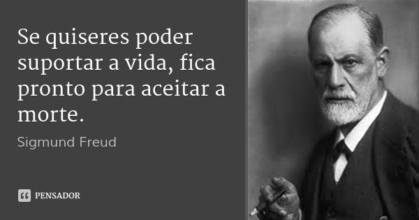 Se quiseres poder suportar a vida, fica pronto para aceitar a morte. — Sigmund Freud