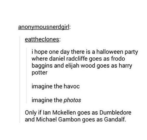 That would be the best thing ever, and if Alan Rickman dresses up as Grima Wormtongue and Brad Dourif goes as Snape