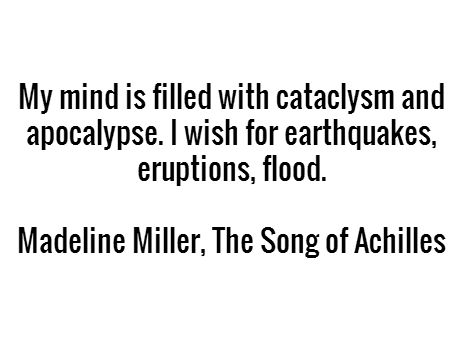 My mind is filled with cataclysm and apocalypse. I wish for earthquakes, eruptions, flood. - Madeline Miller, The Song of Achilles #book #quotes