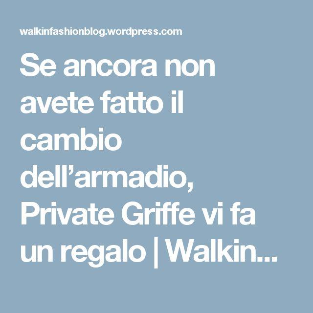 Se ancora non avete fatto il cambio dell'armadio, Private Griffe vi fa un regalo | WalkinFashionBlog