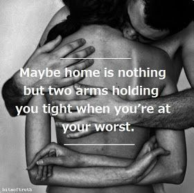 maybe home is nothing but two arms holding you tight when you're at your worst
