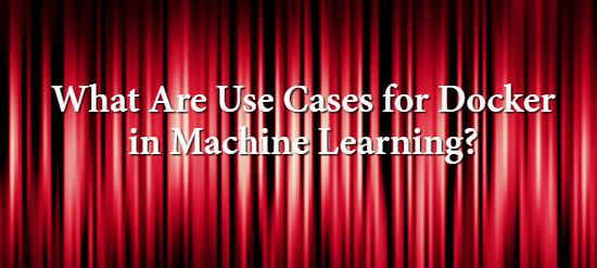 the devops journey: What Are Use Cases for Docker in Machine Learning?...