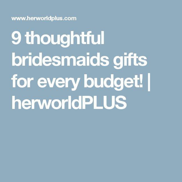 9 thoughtful bridesmaids gifts for every budget! | herworldPLUS