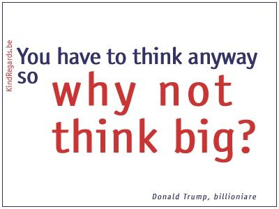 You have to think anyway so why not think big?