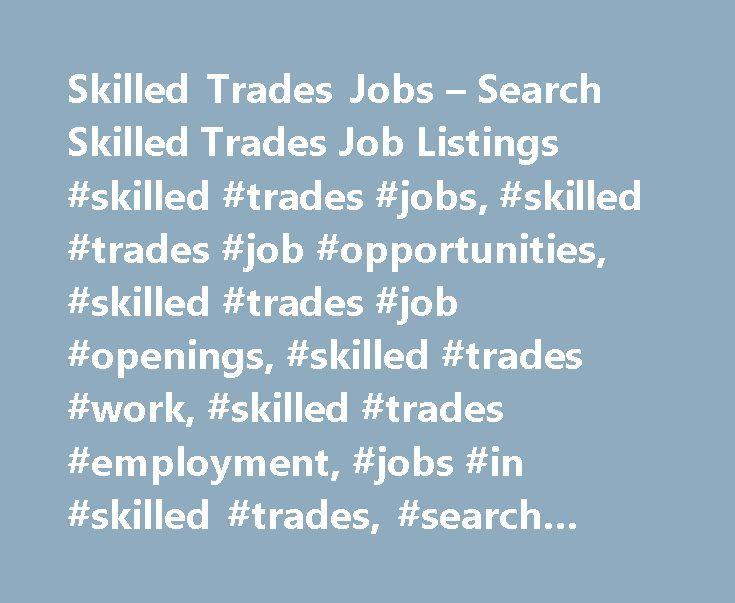 Skilled Trades Jobs – Search Skilled Trades Job Listings #skilled #trades #jobs, #skilled #trades #job #opportunities, #skilled #trades #job #openings, #skilled #trades #work, #skilled #trades #employment, #jobs #in #skilled #trades, #search #jobs, #find #jobs http://los-angeles.remmont.com/skilled-trades-jobs-search-skilled-trades-job-listings-skilled-trades-jobs-skilled-trades-job-opportunities-skilled-trades-job-openings-skilled-trades-work-skilled-trades-employ/  # Skilled Trades Jobs…
