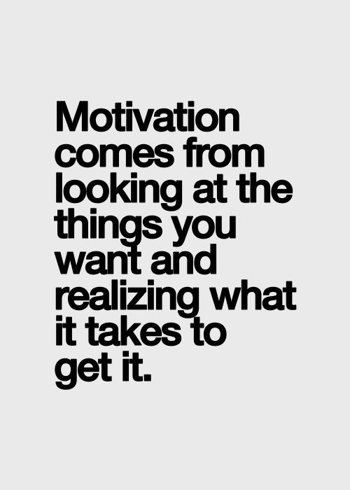 motivation comes from looking at things you want and realizing what it takes to get it