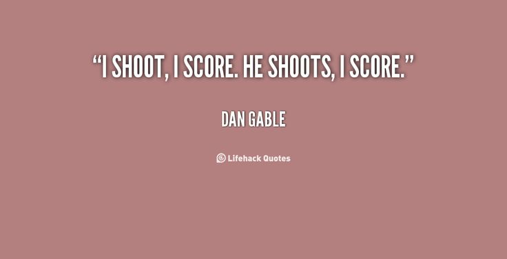 I shoot, I score. He shoots, I score. - Dan Gable at Lifehack QuotesDan Gable at http://quotes.lifehack.org/by-author/dan-gable/
