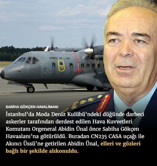 #15Temmuz Saat: 02:10 (Cumartesi)  SABİHA GÖKÇEN HAVALİMANI  İstanbul'da Moda Deniz Kulübü'ndeki düğünde darbeci askerler tarafından derdest edilen Hava Kuvvetleri Komutanı Orgeneral Abidin Ünal önce Sabiha Gökçen Havaalanı'na götürüldü. Buradan CN235 CASA uçağı ile Akıncı Üssü'ne getirilen Abidin Ünal, elleri ve gözleri bağlı bir şekilde alıkonuldu.