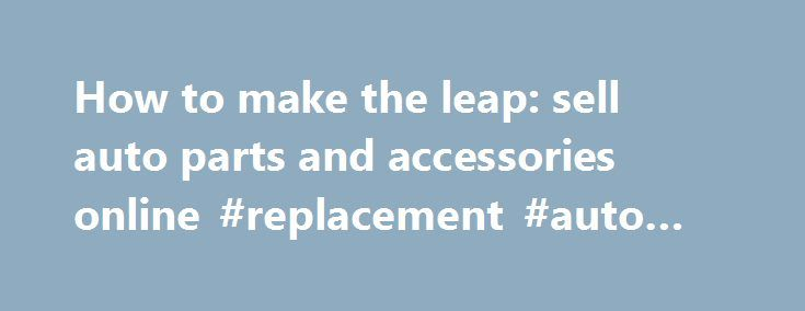 How to make the leap: sell auto parts and accessories online #replacement #auto #parts http://spain.remmont.com/how-to-make-the-leap-sell-auto-parts-and-accessories-online-replacement-auto-parts/  #online auto parts store # How to make the leap: sell auto parts and accessories online by Rob Eberhart, Direct Communications, Inc. (DCi) Selling auto parts and accessories online may seem out of reach, but technology has made it easier for independent store owners than you might think. Online…