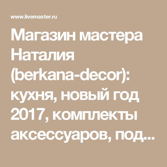 Магазин мастера Наталия  (berkana-decor): кухня, новый год 2017, комплекты аксессуаров, подарки на хэллоуин, топиарии