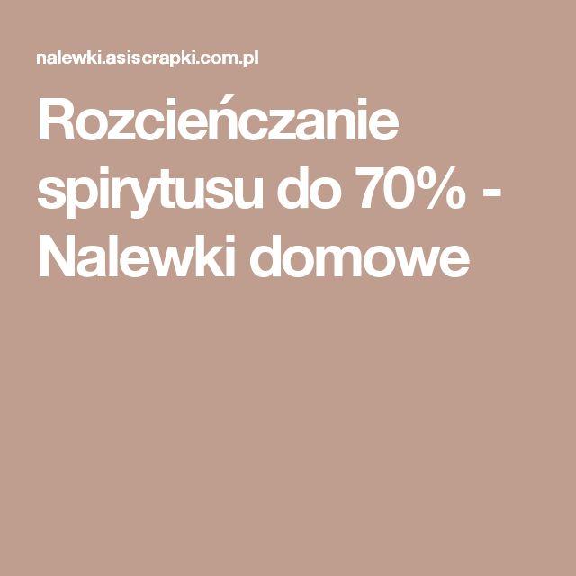 Rozcieńczanie spirytusu do 70% - Nalewki domowe