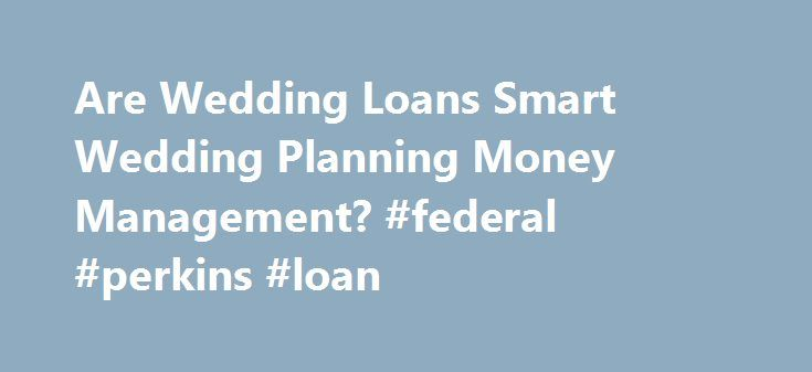 Are Wedding Loans Smart Wedding Planning Money Management? #federal #perkins #loan http://loan-credit.nef2.com/are-wedding-loans-smart-wedding-planning-money-management-federal-perkins-loan/  #wedding loans # Are Wedding Loans Smart Wedding Planning Money Management? Getty Images A wedding is expensive, but is taking out a loan to cover wedding expenses a viable option for brides and grooms? Maybe yes, maybe no. The answer is not simple. According to the latest statistics. the estimated cost…