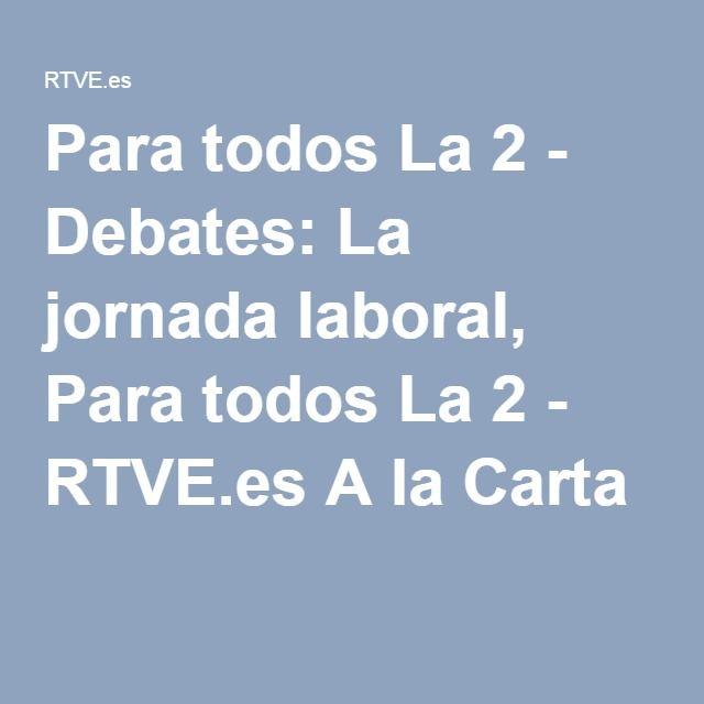 Para todos La 2 - Debates: La jornada laboral, Para todos La 2 - RTVE.es A la Carta