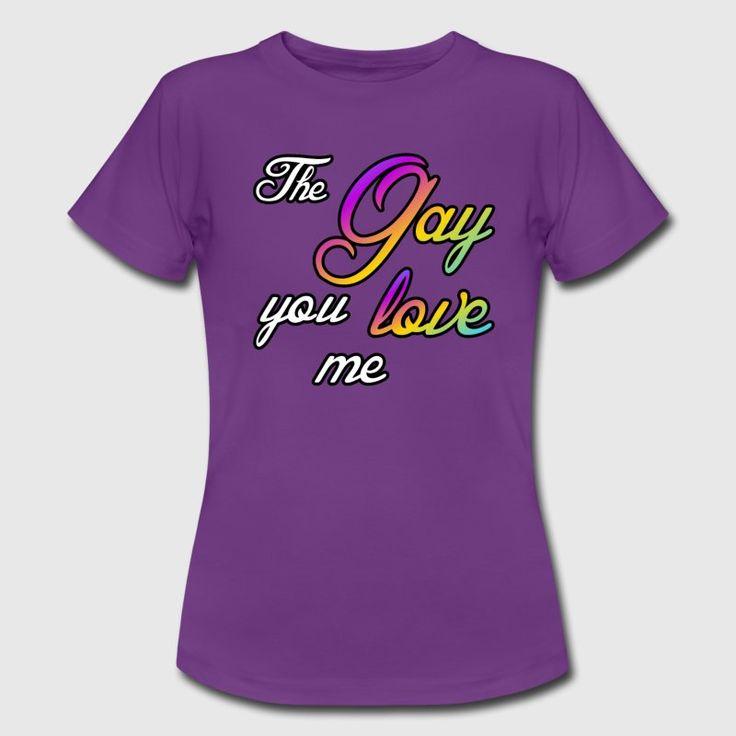 The Gay you love me - Schöne Shirts und Geschenke für Homosexuelle.  #gay #love #lesbian #liebe #schwul #lesbisch #lgbt #homosexuell #homo #homoehe #ehefüralle #sprüche #shirts #geschenke